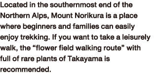 "Located in the southernmost end of the Northern Alps, Mount Norikura is a place where beginners and families can easily enjoy trekking. If you want to take a leisurely walk, the ""flower field walking route"" with full of rare plants of Takayama is recommended."